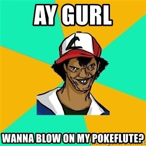 Ash Pedreiro - ay gurl wanna blow on my pokeflute?