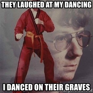 PTSD Karate Kyle - they laughed at my dancing i danced on their graves