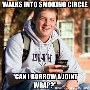 "College Freshman - Walks into smoking circle ""can i borrow a joint wrap?"""