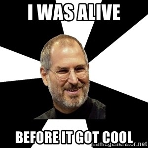 Steve Jobs Says - i was alive before it got cool