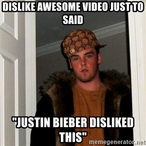 """scum bag steve - dislike awesome video just to said """"justin bieber disliked this"""""""