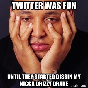 Irrational Black Man - twitter was fun until they started dissin my nigga drizzy drake