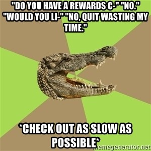 "Customer Service Croc - ""Do you have a rewards c-"" ""NO."" ""Would you li-"" ""No, Quit wasting my time."" *Check out as slow as possible*"
