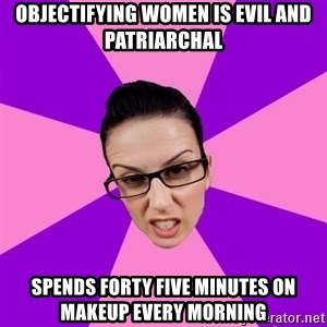 Privilege Denying Feminist - Objectifying women is evil and patriarchal spends forty five minutes on makeup every morning