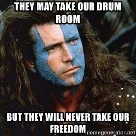 Braveheart - they may take our drum room but they will never take our freedom