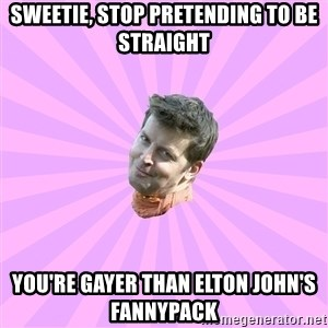 Sassy Gay Friend - sweetie, stop pretending to be straight you're gayer than elton john's fannypack
