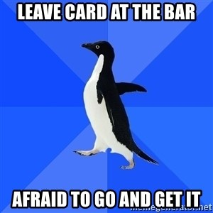 Socially Awkward Penguin - Leave card at the bar Afraid to go and get it