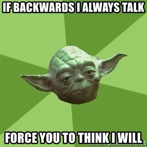 Advice Yoda Gives - If backwards I always talk force you to think i will
