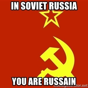 In Soviet Russia - in soviet russia you are russain