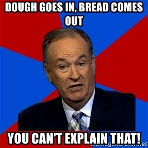 Bill O'Reilly Proves God - Dough Goes In, Bread Comes Out You Can't Explain That!