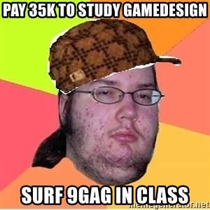 Scumbag nerd - pay 35k to study gamedesign surf 9gag in class