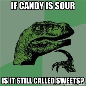 Philosoraptor - If Candy Is Sour Is It Still Called Sweets?