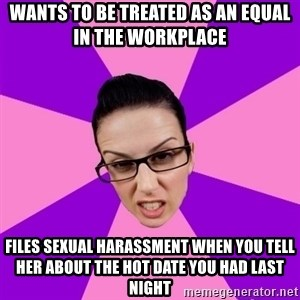 Privilege Denying Feminist - Wants to be treated as an equal in the workplace Files sexual harassment when you tell her about the hot date you had last night