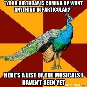 "Thespian Peacock - ""Your birthday is coming up, want anything in particular?"" Here's a list of the musicals I haven't seen yet"