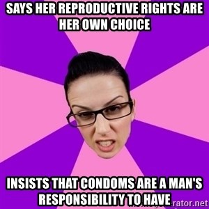 Privilege Denying Feminist - Says her reproductive rights are her own choice insists that Condoms are a man's RESPONSIBILITY to have