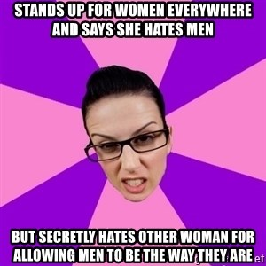 Privilege Denying Feminist - Stands up for women everywhere and says she hates men But secretly hates other woman for allowing men to be the way they are