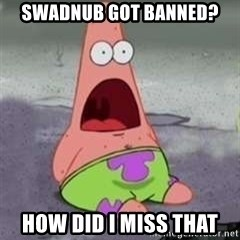 D Face Patrick - Swadnub got banned? how did i miss that