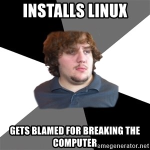 Family Tech Support - INSTALLS LINUX GETS BLAMED FOR BREAKING THE COMPUTER