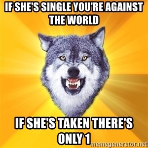 Courage Wolf - If she's single you're against the world if she's taken there's only 1