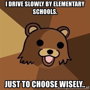 Pedobear - i drive slowly by elementary schools. Just to choose wisely..
