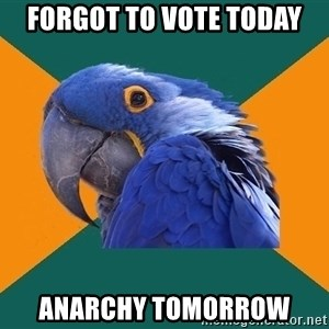 Paranoid Parrot - FORGOT TO VOTE TODAY anarchy TOMORROW
