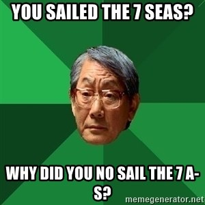 High Expectations Asian Father - You sailed the 7 seas? why did you no sail the 7 a-s?