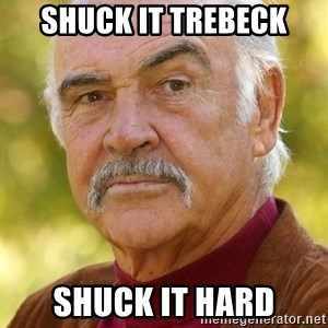 Sean Connery Moustache - Shuck it Trebeck shuck it hard