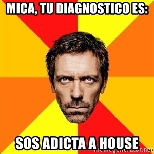 Diagnostic House - mica, tu diagnostico es: sos adicta a house
