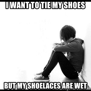 First World Problems - I want to tie my shoes But my shoelaces are wet