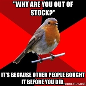 "Retail Robin - ""Why are you out of stock?"" it's because other people bought it before you did."