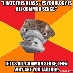 "Psychology Student Platypus - ""I HATE THIS CLASS - Psychology is all common sense."" IF it's all common sense, then why are you failing?"