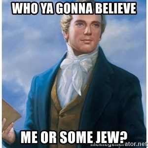 Joseph Smith - Who ya gonna believe me or some jew?