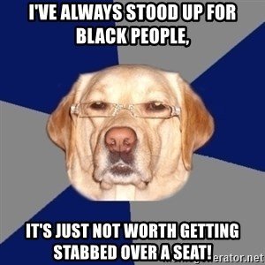 Racist Dog - i've always stood up for black people, it's just not worth getting stabbed over a seat!