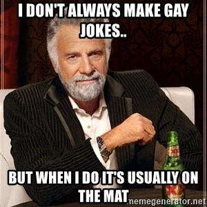 Dos Equis Guy gives advice - I don't always make gay jokes.. But when i do it's usually on the mat