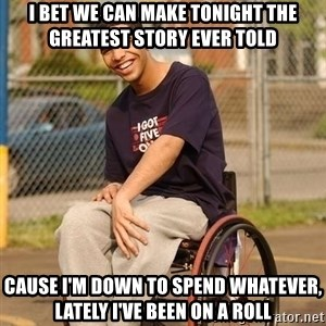 Drake Wheelchair - i bet we can make tonight the greatest story ever told cause i'm down to spend whatever, lately i've been on a roll