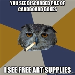 Art Student Owl - you see discarded pile of cardboard boxes I see free art supplies