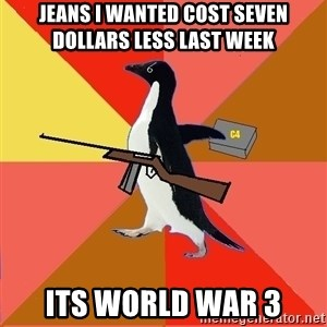 Socially Fed Up Penguin - JEANS I WANTED COST seven DOLLARS LESS LAST WEEK its world war 3