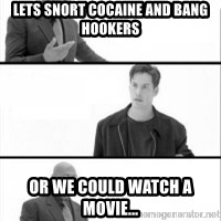 Terras Matrix - Lets snort cocaine and bang hookers or we could watch a movie...