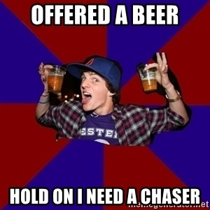 Douchebag College Freshman - Offered a beer Hold on I need a chaser
