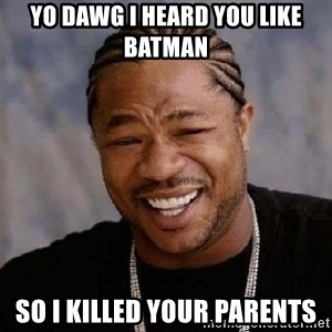 Yo Dawg - yo dawg i heard you like batman so i killed your parents