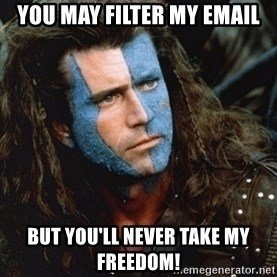 Braveheart - you may filter my email but you'll never take my freedom!