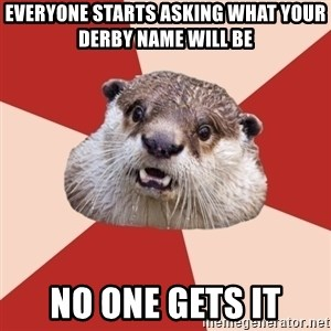Fresh Meat Otter - EVERYONE STARTS ASKING WHAT YOUR DERBY NAME WILL BE NO ONE GETS IT