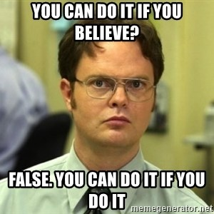 Dwight Meme - you can do it if you believe? false. you can do it if you do it