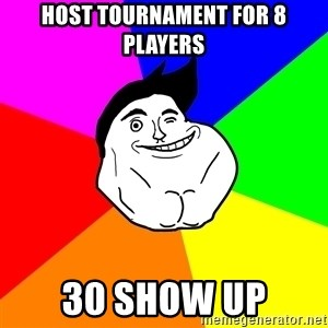 Never Alone Guy - Host tournament for 8 players 30 show up