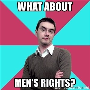 Privilege Denying Dude - What about men's rights?