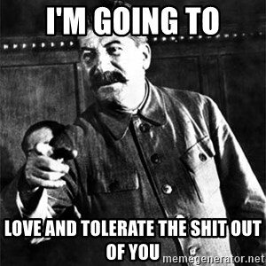 Joseph Stalin - I'm going to love and tolerate the shit out of you