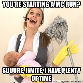 Stressed Out Mom - you're starting a mc run? suuure, invite, i have plenty of time