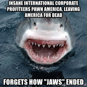 "Insanity Shark - iNSANE International corporate profiteers Pawn America, leaving aMERICA for deAD FORGETS HOW ""jAWS"" ENDED"