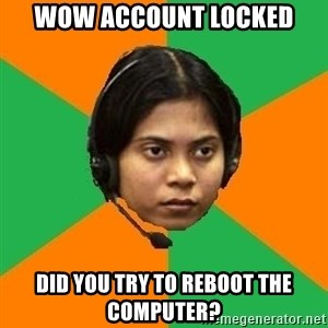 Stereotypical Indian Telemarketer - wow account locked Did you try to reboot the computer?