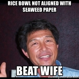 Asian dad knows best - rice bowl not aligned with seaweed paper BEAT WIFE